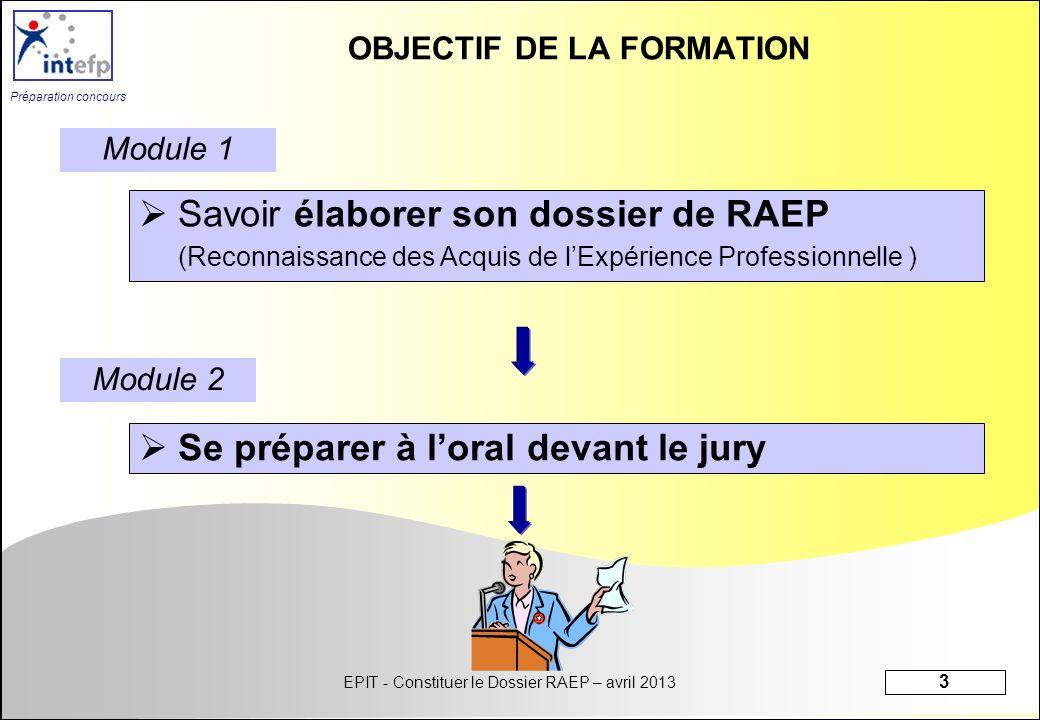 EPIT - Constituer le Dossier RAEP – avril 2013 3 Préparation concours OBJECTIF DE LA FORMATION Savoir élaborer son dossier de RAEP (Reconnaissance des