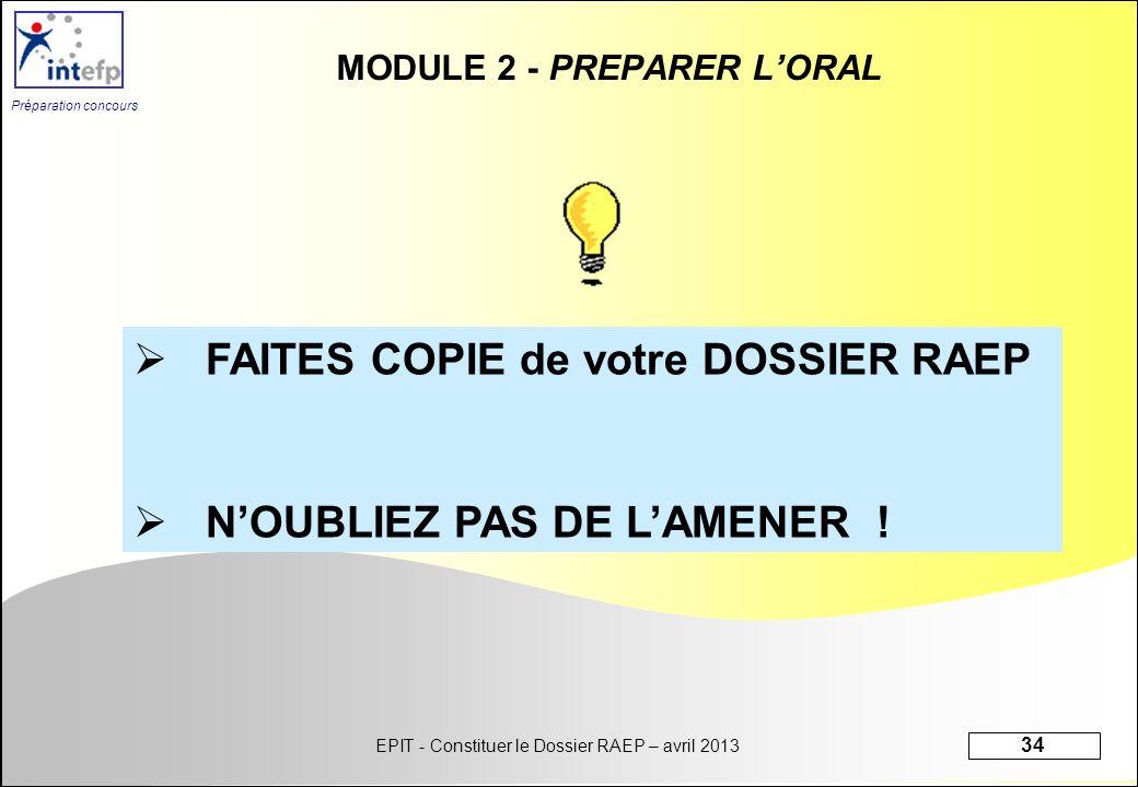 EPIT - Constituer le Dossier RAEP – avril 2013 34 Préparation concours MODULE 2 - PREPARER LORAL FAITES COPIE de votre DOSSIER RAEP NOUBLIEZ PAS DE LA