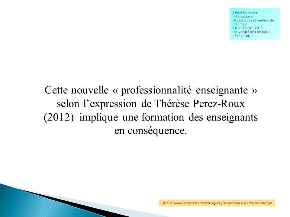 IDEKI Nouvelle espace et nouveaux enjeux pour construire et innover en didactique Cette nouvelle « professionnalité enseignante » selon lexpression de Thérèse Perez-Roux (2012) implique une formation des enseignants en conséquence.