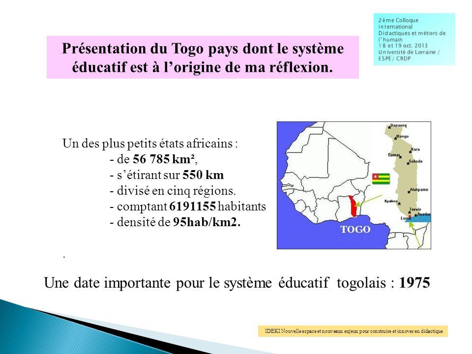 IDEKI Nouvelle espace et nouveaux enjeux pour construire et innover en didactique Présentation du Togo pays dont le système éducatif est à lorigine de ma réflexion.