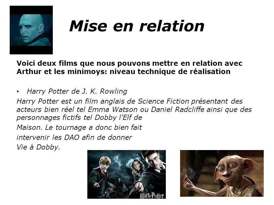Mise en relation Voici deux films que nous pouvons mettre en relation avec Arthur et les minimoys: niveau technique de réalisation Harry Potter de J.