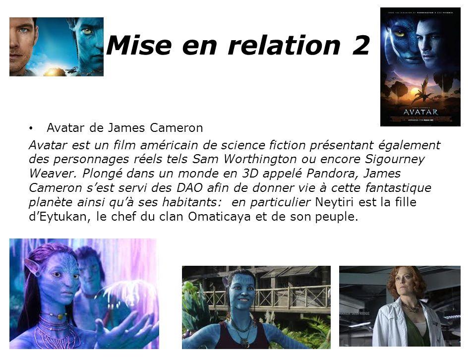 Mise en relation 2 Avatar de James Cameron Avatar est un film américain de science fiction présentant également des personnages réels tels Sam Worthington ou encore Sigourney Weaver.