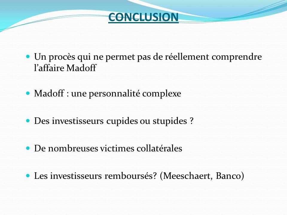 CONCLUSION Un procès qui ne permet pas de réellement comprendre laffaire Madoff Madoff : une personnalité complexe Des investisseurs cupides ou stupid