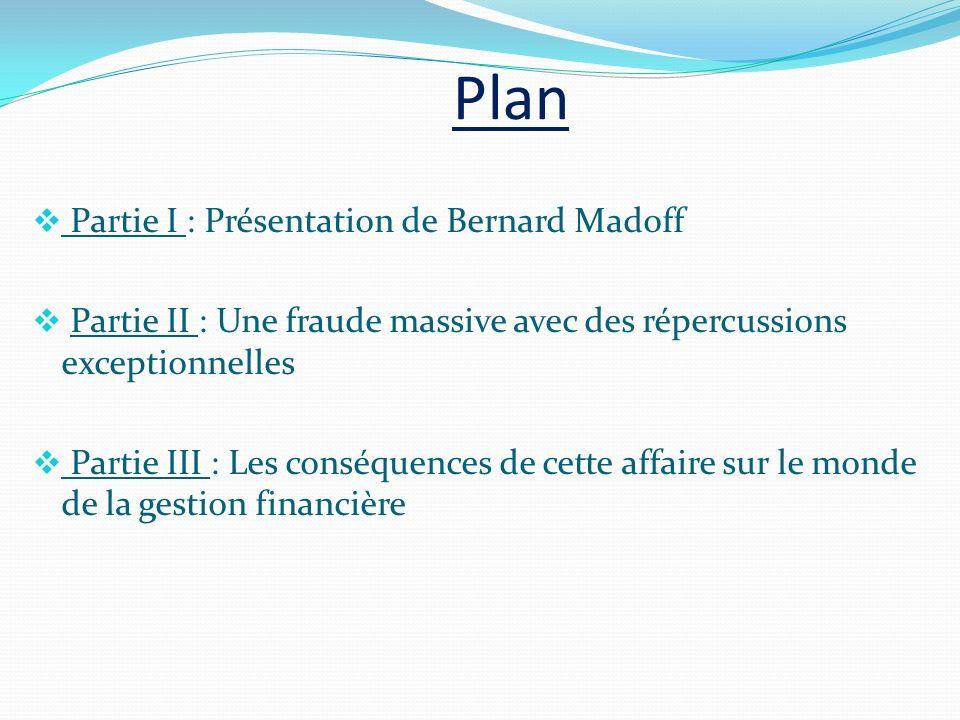 Plan Partie I : Présentation de Bernard Madoff Partie II : Une fraude massive avec des répercussions exceptionnelles Partie III : Les conséquences de