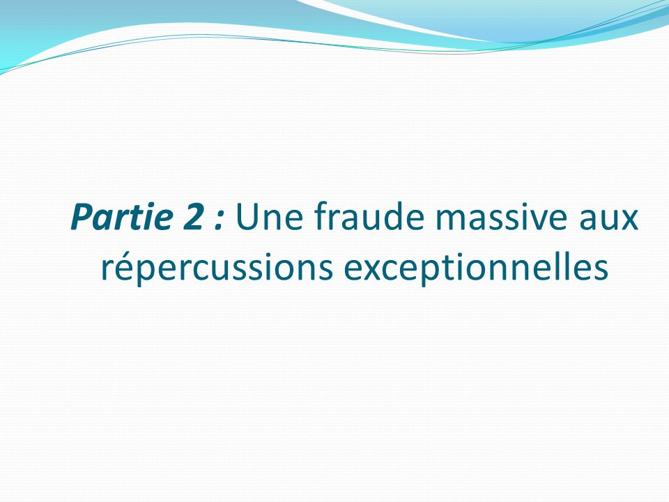 Partie 2 : Une fraude massive aux répercussions exceptionnelles