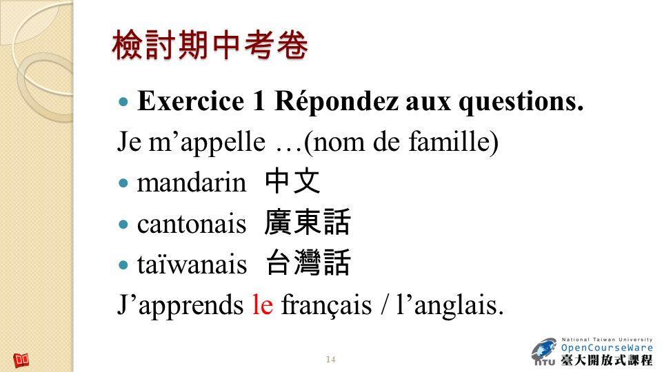 Exercice 1 Répondez aux questions. Je mappelle …(nom de famille) mandarin cantonais taïwanais Japprends le français / langlais. 14
