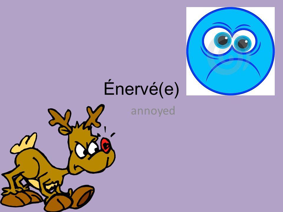 Énervé(e) annoyed