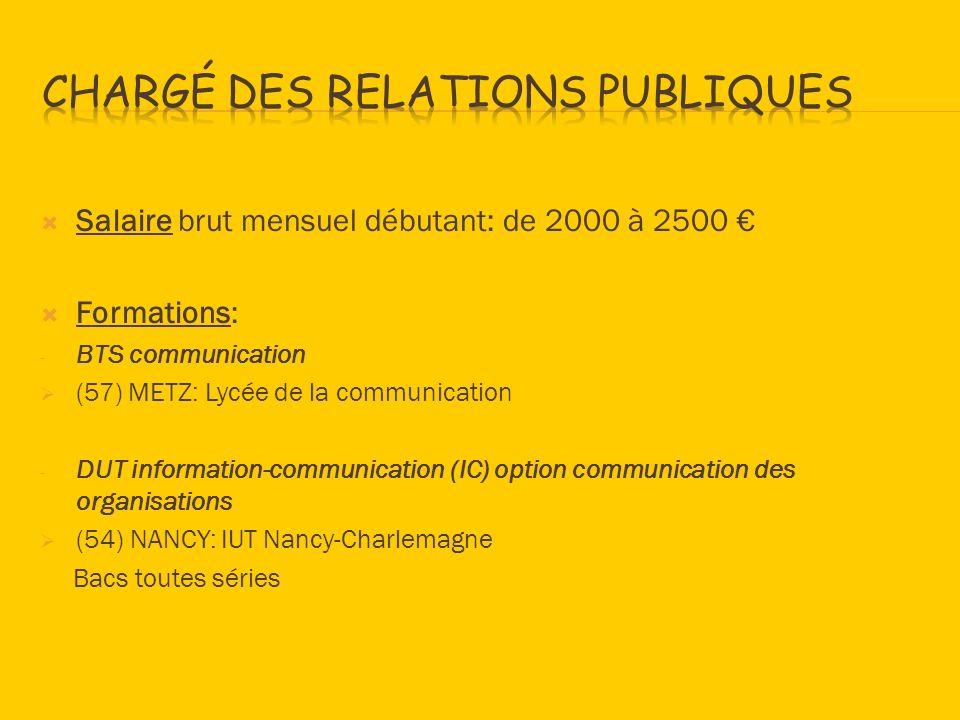 Salaire brut mensuel débutant: de 2000 à 2500 Formations: - BTS communication (57) METZ: Lycée de la communication - DUT information-communication (IC) option communication des organisations (54) NANCY: IUT Nancy-Charlemagne Bacs toutes séries