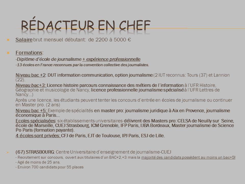 Salaire brut mensuel débutant: de 2200 à 5000 Formations: - Diplôme décole de journalisme + expérience professionnelle -13 écoles en France reconnues par la convention collective des journalistes.