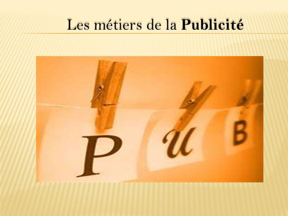 LES MÉTIERS DE LA PUBLICITÉ Derrière un slogan, une image ou un spot télé, se cachent de nombreux métiers.