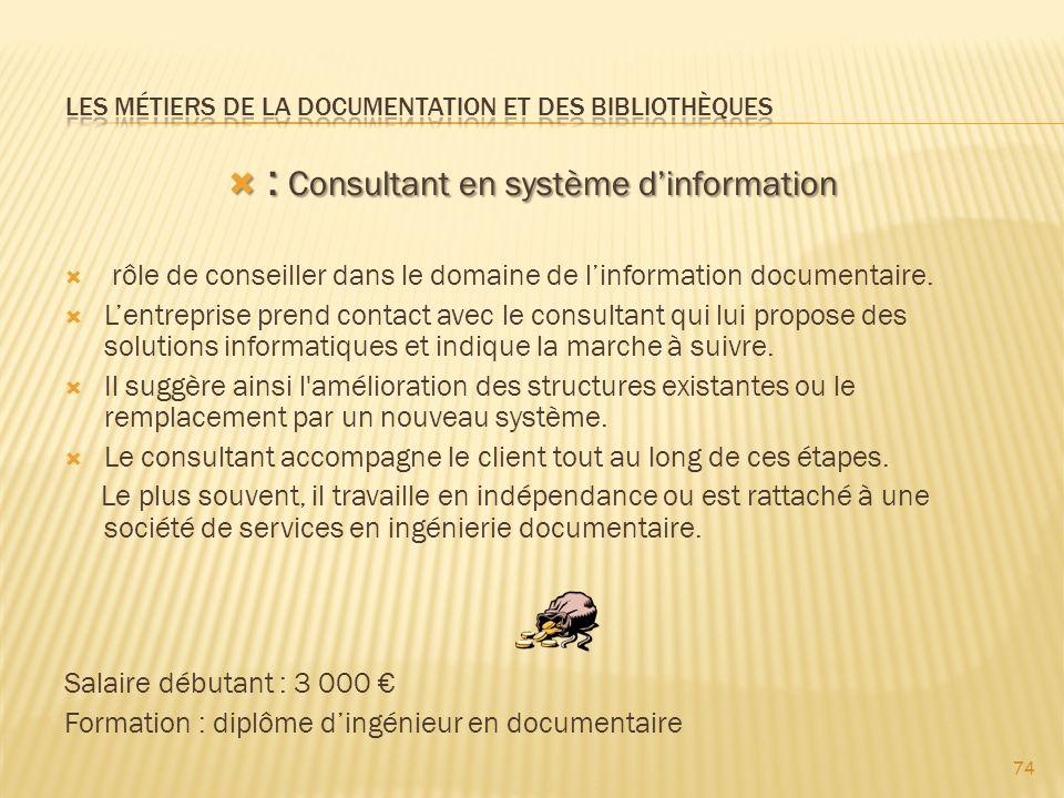 74 : Consultant en système dinformation : Consultant en système dinformation rôle de conseiller dans le domaine de linformation documentaire.