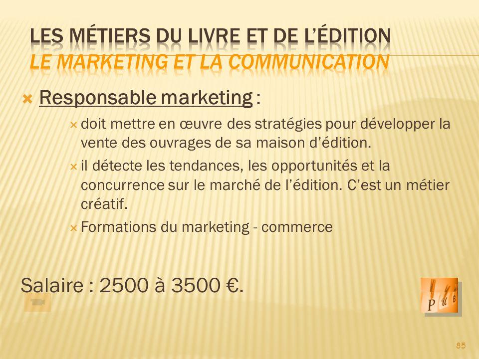 85 Responsable marketing : doit mettre en œuvre des stratégies pour développer la vente des ouvrages de sa maison dédition.