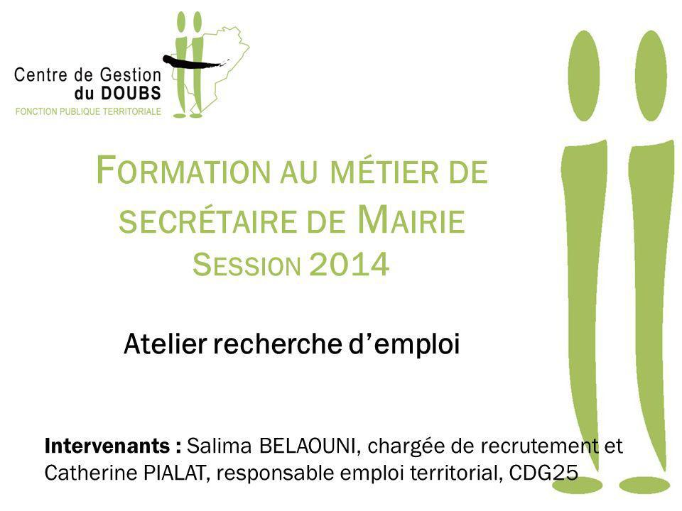 F ORMATION AU MÉTIER DE SECRÉTAIRE DE M AIRIE S ESSION 2014 Atelier recherche demploi Intervenants : Salima BELAOUNI, chargée de recrutement et Cather