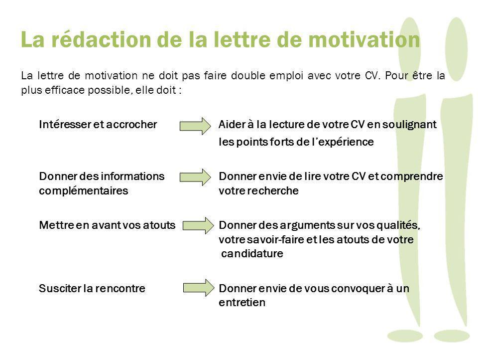 La lettre de motivation ne doit pas faire double emploi avec votre CV. Pour être la plus efficace possible, elle doit : Intéresser et accrocher Aider