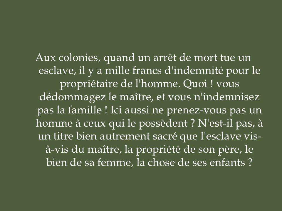 Aux colonies, quand un arrêt de mort tue un esclave, il y a mille francs d indemnité pour le propriétaire de l homme.