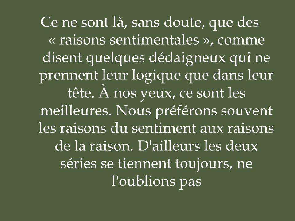 Ce ne sont là, sans doute, que des « raisons sentimentales », comme disent quelques dédaigneux qui ne prennent leur logique que dans leur tête.