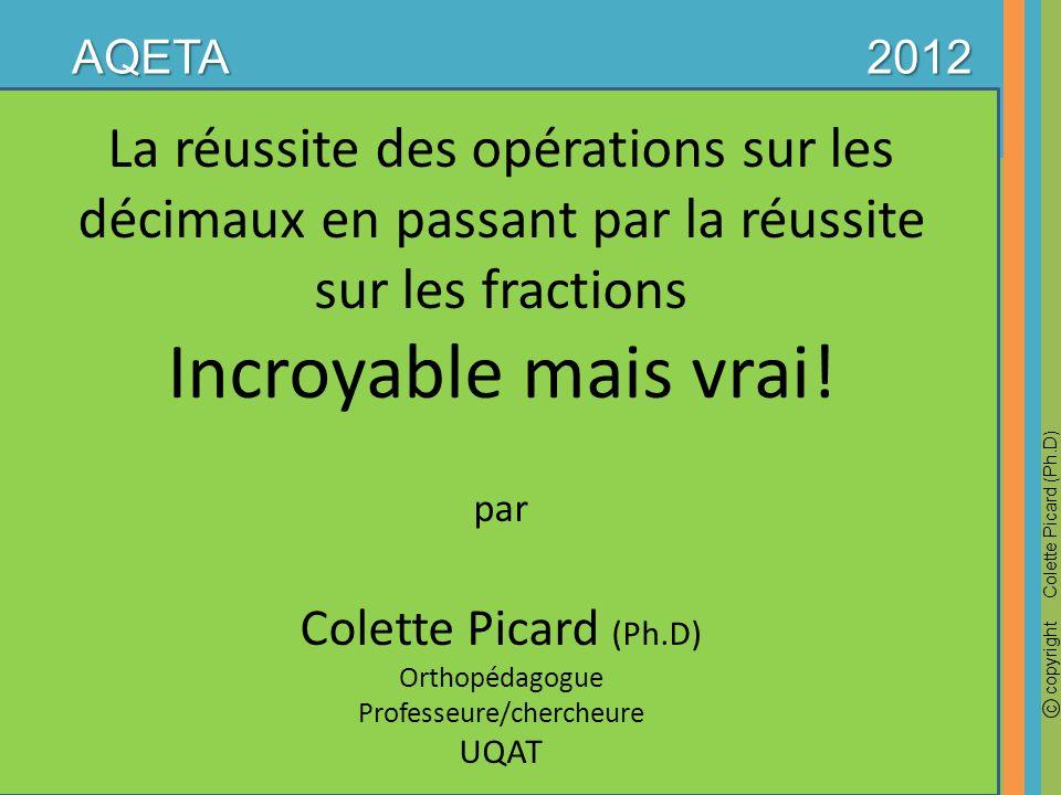 La réussite des opérations sur les décimaux en passant par la réussite sur les fractions Incroyable mais vrai! par Colette Picard (Ph.D) Orthopédagogu