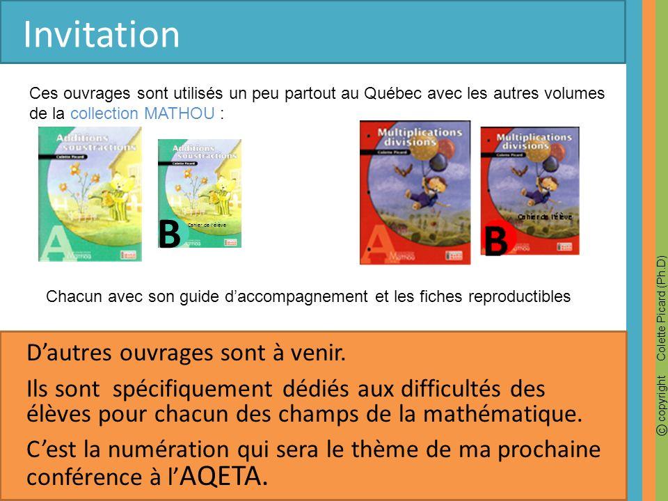 c copyright Colette Picard (Ph.D) Invitation Ces ouvrages sont utilisés un peu partout au Québec avec les autres volumes de la collection MATHOU : Cha