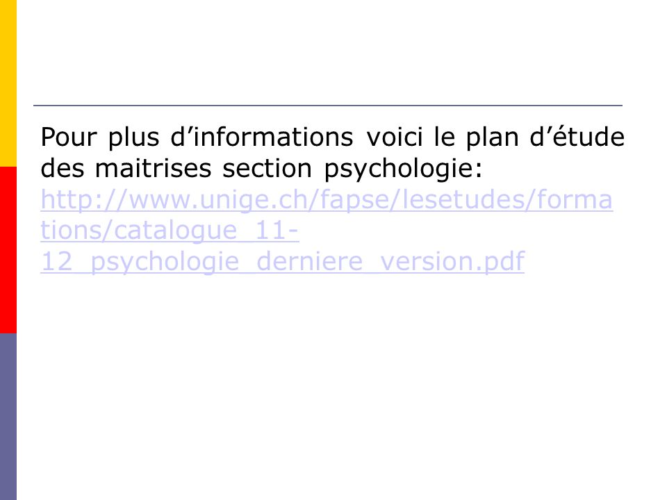Pour plus dinformations voici le plan détude des maitrises section psychologie: http://www.unige.ch/fapse/lesetudes/forma tions/catalogue_11- 12_psychologie_derniere_version.pdf http://www.unige.ch/fapse/lesetudes/forma tions/catalogue_11- 12_psychologie_derniere_version.pdf