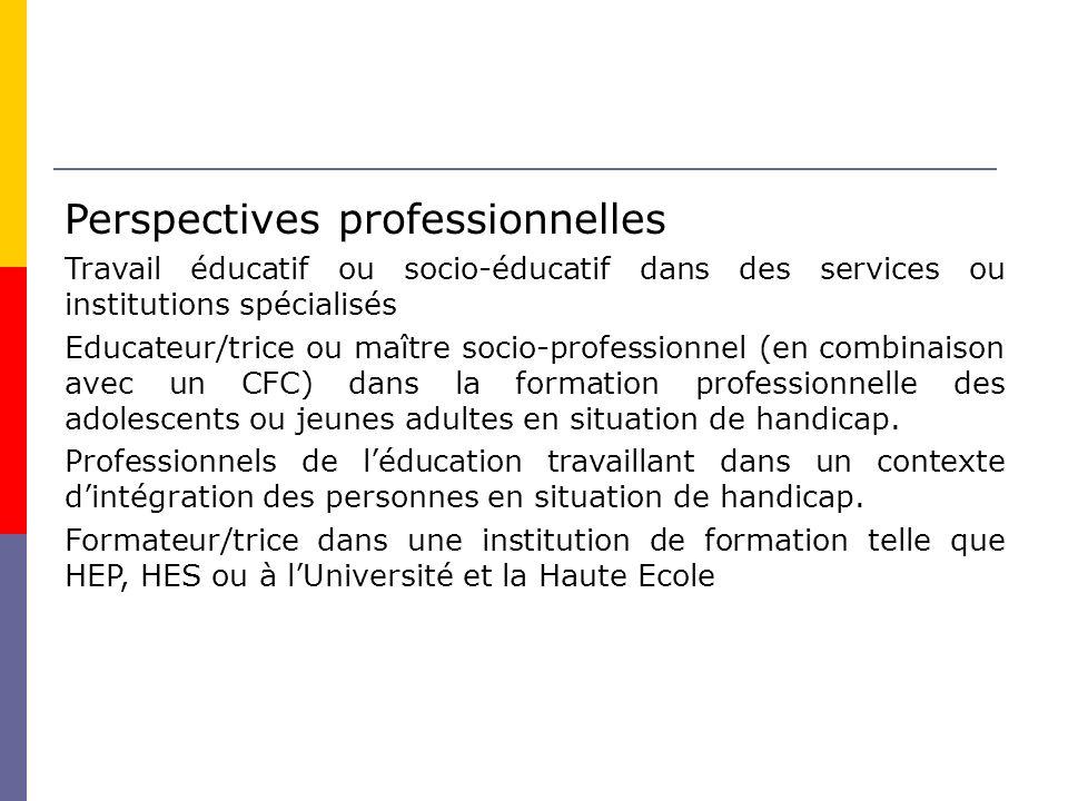 Perspectives professionnelles Travail éducatif ou socio-éducatif dans des services ou institutions spécialisés Educateur/trice ou maître socio-professionnel (en combinaison avec un CFC) dans la formation professionnelle des adolescents ou jeunes adultes en situation de handicap.