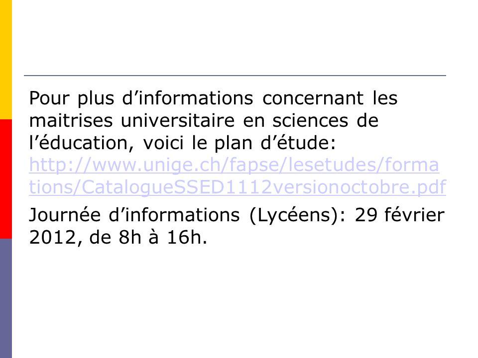 Pour plus dinformations concernant les maitrises universitaire en sciences de léducation, voici le plan détude: http://www.unige.ch/fapse/lesetudes/forma tions/CatalogueSSED1112versionoctobre.pdf http://www.unige.ch/fapse/lesetudes/forma tions/CatalogueSSED1112versionoctobre.pdf Journée dinformations (Lycéens): 29 février 2012, de 8h à 16h.