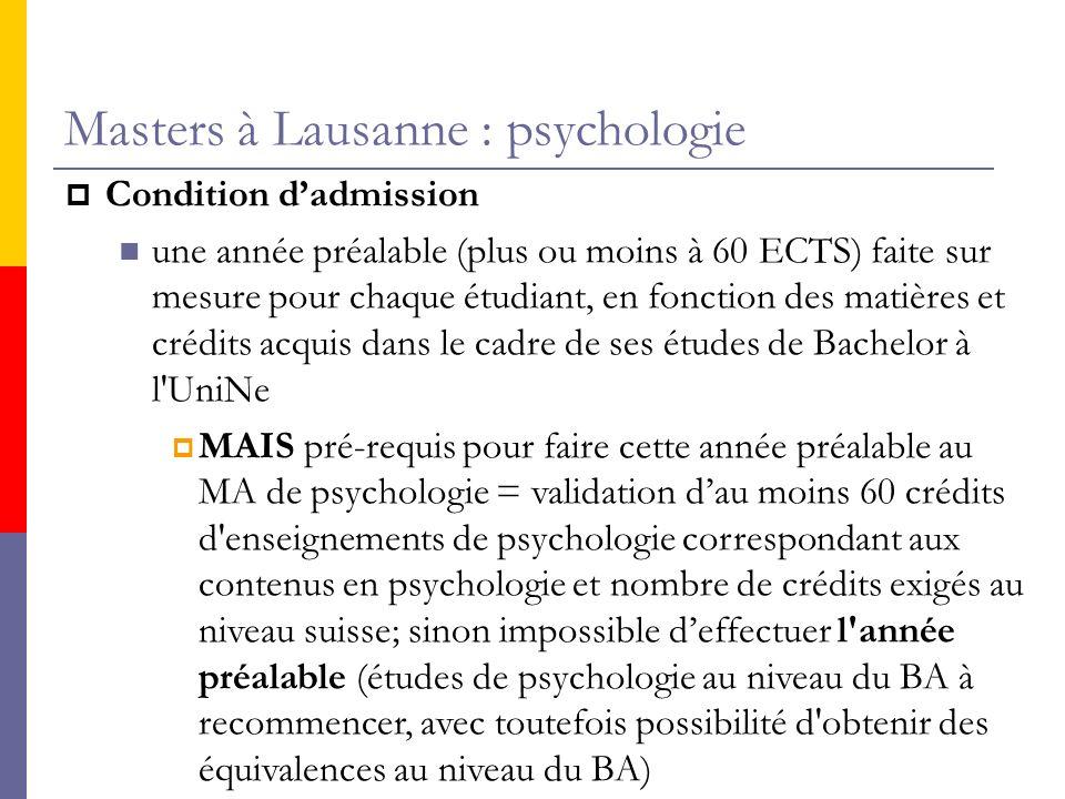 Masters à Lausanne : psychologie Condition dadmission une année préalable (plus ou moins à 60 ECTS) faite sur mesure pour chaque étudiant, en fonction des matières et crédits acquis dans le cadre de ses études de Bachelor à l UniNe MAIS pré-requis pour faire cette année préalable au MA de psychologie = validation dau moins 60 crédits d enseignements de psychologie correspondant aux contenus en psychologie et nombre de crédits exigés au niveau suisse; sinon impossible deffectuer l année préalable (études de psychologie au niveau du BA à recommencer, avec toutefois possibilité d obtenir des équivalences au niveau du BA)