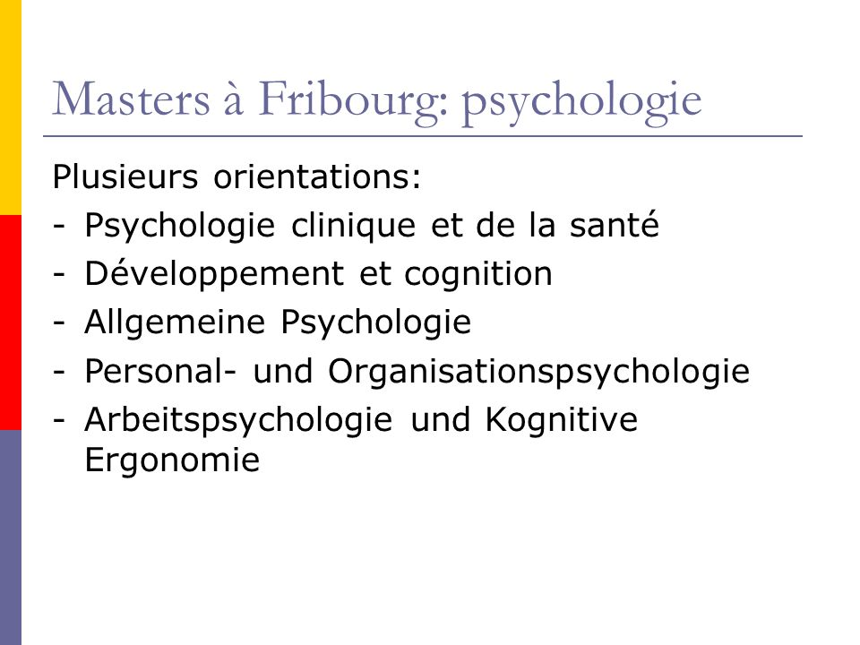 Masters à Fribourg: psychologie Plusieurs orientations: -Psychologie clinique et de la santé -Développement et cognition -Allgemeine Psychologie -Personal- und Organisationspsychologie -Arbeitspsychologie und Kognitive Ergonomie