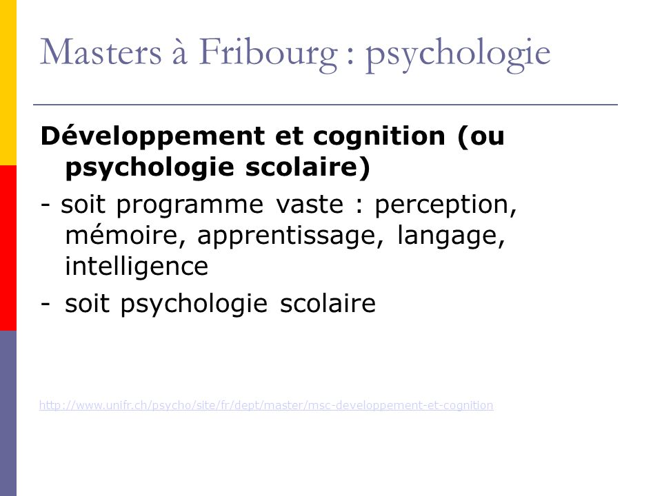 Masters à Fribourg : psychologie Développement et cognition (ou psychologie scolaire) - soit programme vaste : perception, mémoire, apprentissage, langage, intelligence -soit psychologie scolaire http://www.unifr.ch/psycho/site/fr/dept/master/msc-developpement-et-cognition