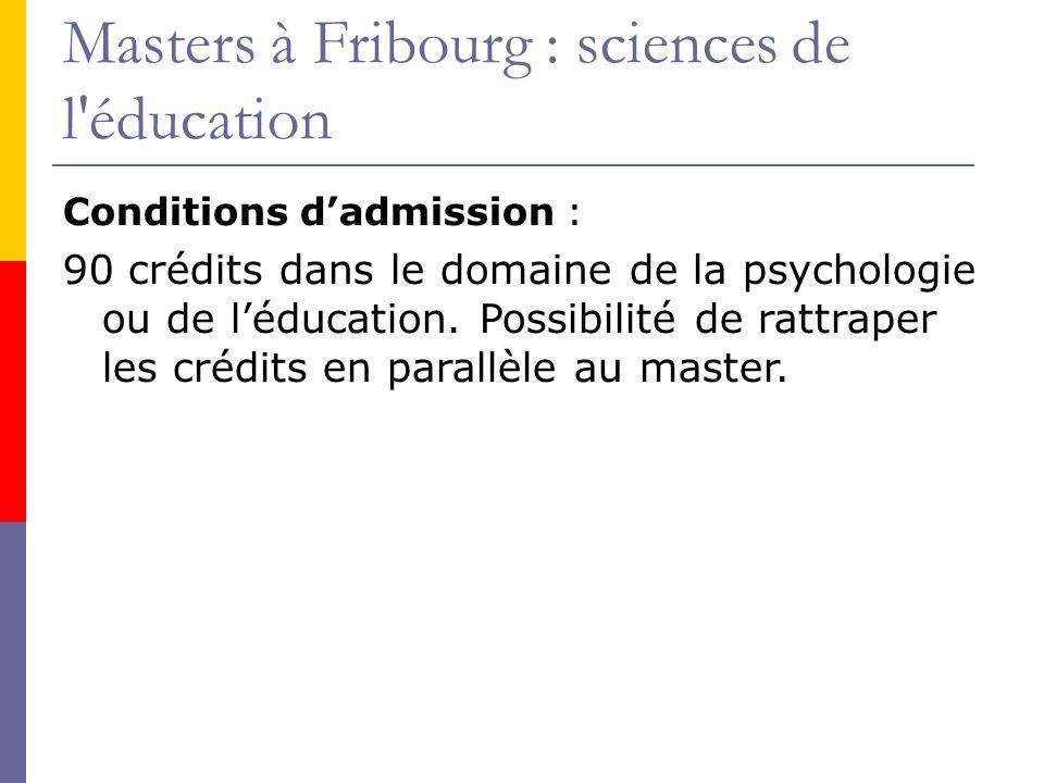 Masters à Fribourg : sciences de l éducation Conditions dadmission : 90 crédits dans le domaine de la psychologie ou de léducation.