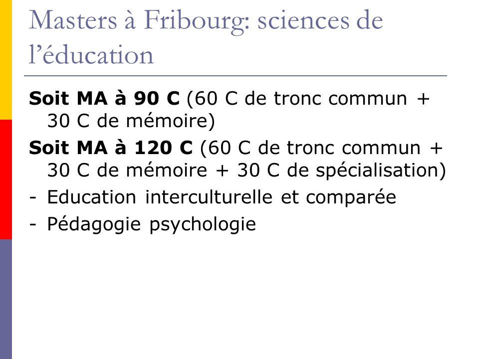 Masters à Fribourg: sciences de léducation Soit MA à 90 C (60 C de tronc commun + 30 C de mémoire) Soit MA à 120 C (60 C de tronc commun + 30 C de mémoire + 30 C de spécialisation) -Education interculturelle et comparée -Pédagogie psychologie