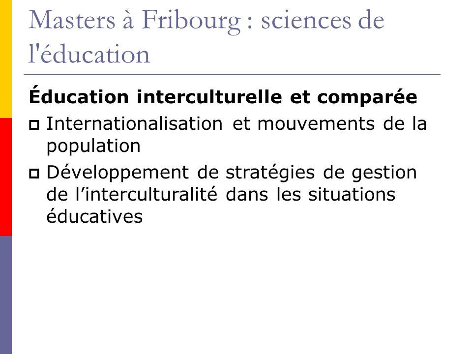 Masters à Fribourg : sciences de l éducation Éducation interculturelle et comparée Internationalisation et mouvements de la population Développement de stratégies de gestion de linterculturalité dans les situations éducatives