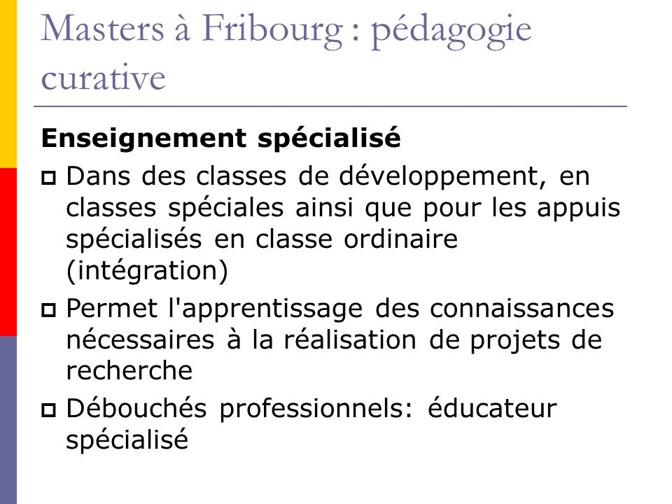 Masters à Fribourg : pédagogie curative Enseignement spécialisé Dans des classes de développement, en classes spéciales ainsi que pour les appuis spécialisés en classe ordinaire (intégration) Permet l apprentissage des connaissances nécessaires à la réalisation de projets de recherche Débouchés professionnels: éducateur spécialisé