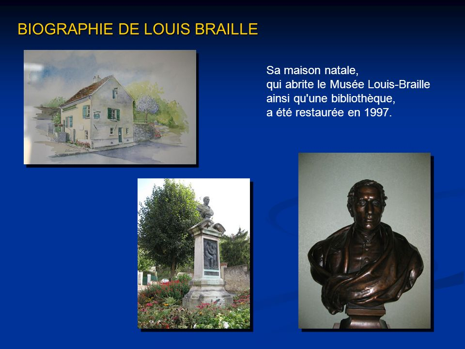 Sa maison natale, qui abrite le Musée Louis-Braille ainsi qu'une bibliothèque, a été restaurée en 1997. BIOGRAPHIE DE LOUIS BRAILLE