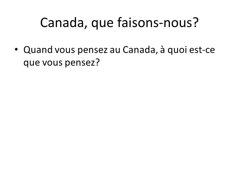 Canada, que faisons-nous? Quand vous pensez au Canada, à quoi est-ce que vous pensez?