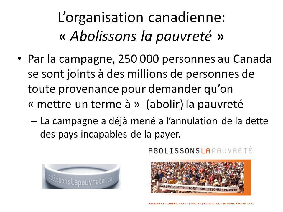 Lorganisation canadienne: « Abolissons la pauvreté » Par la campagne, 250 000 personnes au Canada se sont joints à des millions de personnes de toute provenance pour demander quon « mettre un terme à » (abolir) la pauvreté – La campagne a déjà mené a lannulation de la dette des pays incapables de la payer.