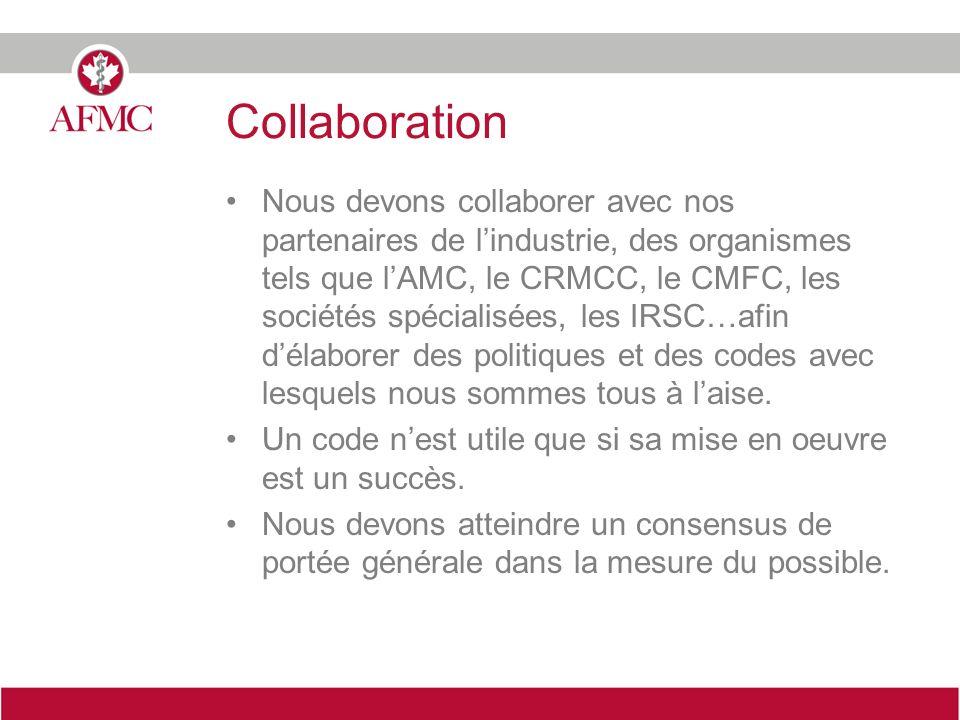 Collaboration Nous devons collaborer avec nos partenaires de lindustrie, des organismes tels que lAMC, le CRMCC, le CMFC, les sociétés spécialisées, les IRSC…afin délaborer des politiques et des codes avec lesquels nous sommes tous à laise.