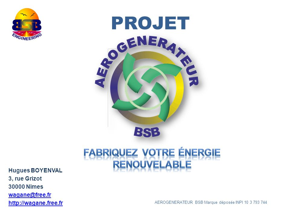 PROJET Hugues BOYENVAL 3, rue Grizot 30000 Nîmes wagane@free.fr http://wagane.free.fr AEROGENERATEUR BSB Marque déposée INPI 10 3 793 744