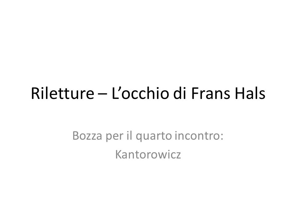 Riletture – Locchio di Frans Hals Bozza per il quarto incontro: Kantorowicz