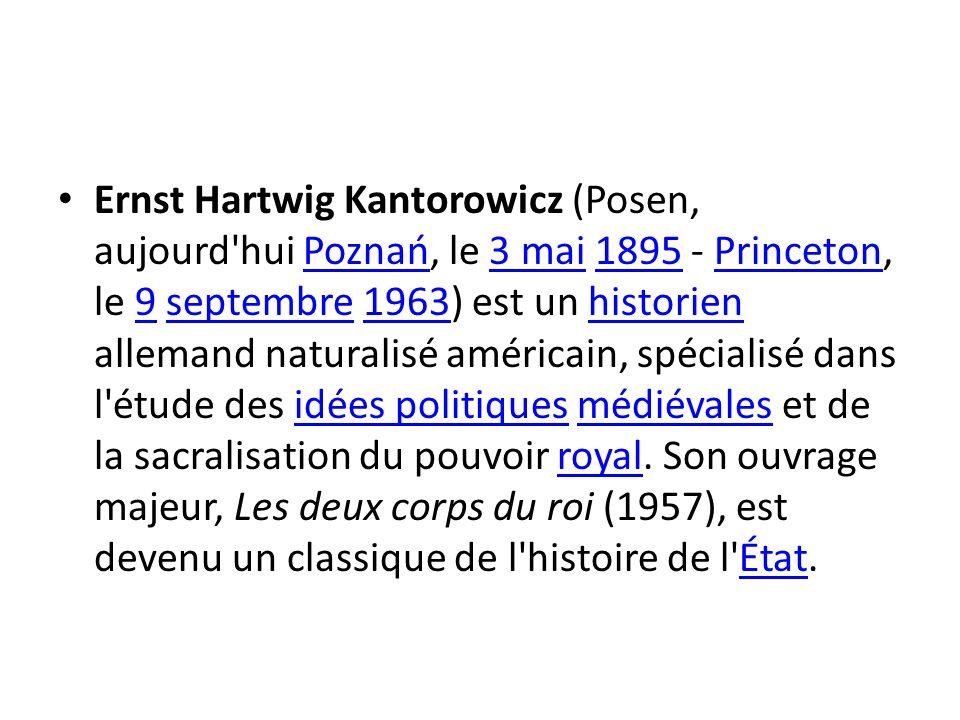 Ernst Hartwig Kantorowicz (Posen, aujourd hui Poznań, le 3 mai 1895 - Princeton, le 9 septembre 1963) est un historien allemand naturalisé américain, spécialisé dans l étude des idées politiques médiévales et de la sacralisation du pouvoir royal.