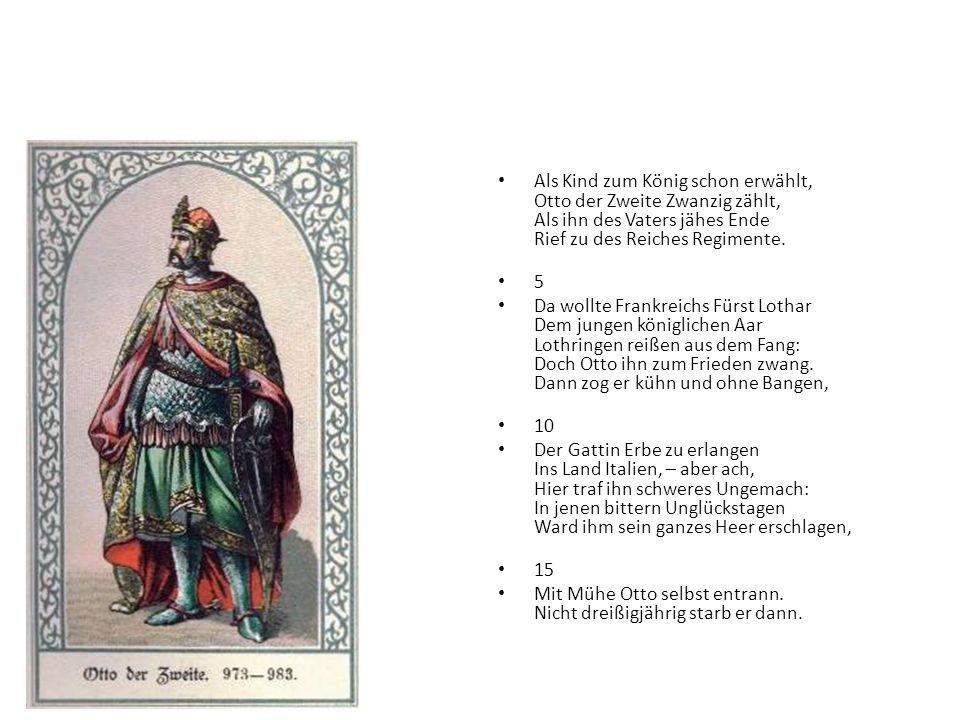 Als Kind zum König schon erwählt, Otto der Zweite Zwanzig zählt, Als ihn des Vaters jähes Ende Rief zu des Reiches Regimente.