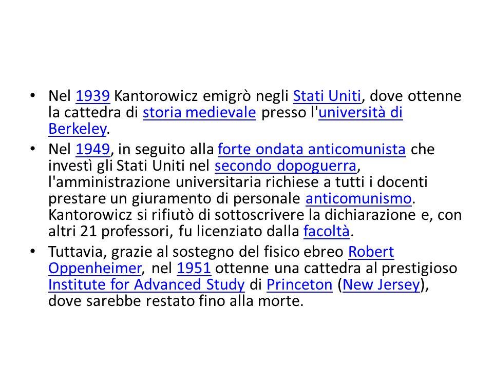 Nel 1939 Kantorowicz emigrò negli Stati Uniti, dove ottenne la cattedra di storia medievale presso l università di Berkeley.1939Stati Unitistoria medievaleuniversità di Berkeley Nel 1949, in seguito alla forte ondata anticomunista che investì gli Stati Uniti nel secondo dopoguerra, l amministrazione universitaria richiese a tutti i docenti prestare un giuramento di personale anticomunismo.