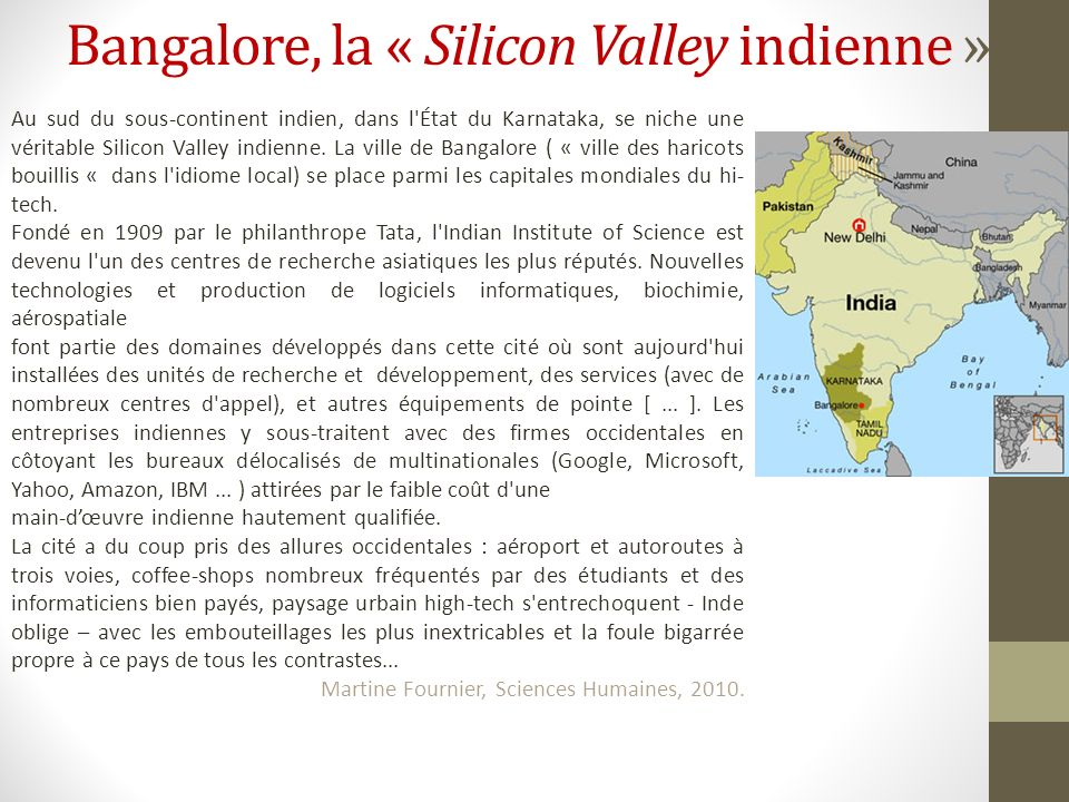 Bangalore, la « Silicon Valley indienne » Au sud du sous-continent indien, dans l'État du Karnataka, se niche une véritable Silicon Valley indienne. L