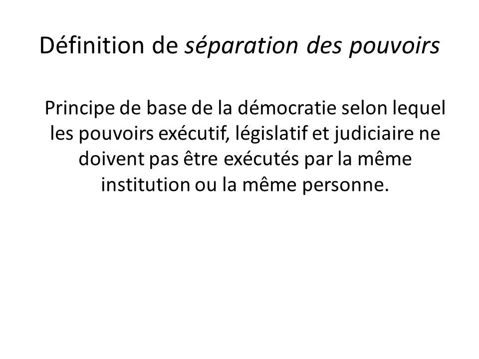 Définition de séparation des pouvoirs Principe de base de la démocratie selon lequel les pouvoirs exécutif, législatif et judiciaire ne doivent pas être exécutés par la même institution ou la même personne.
