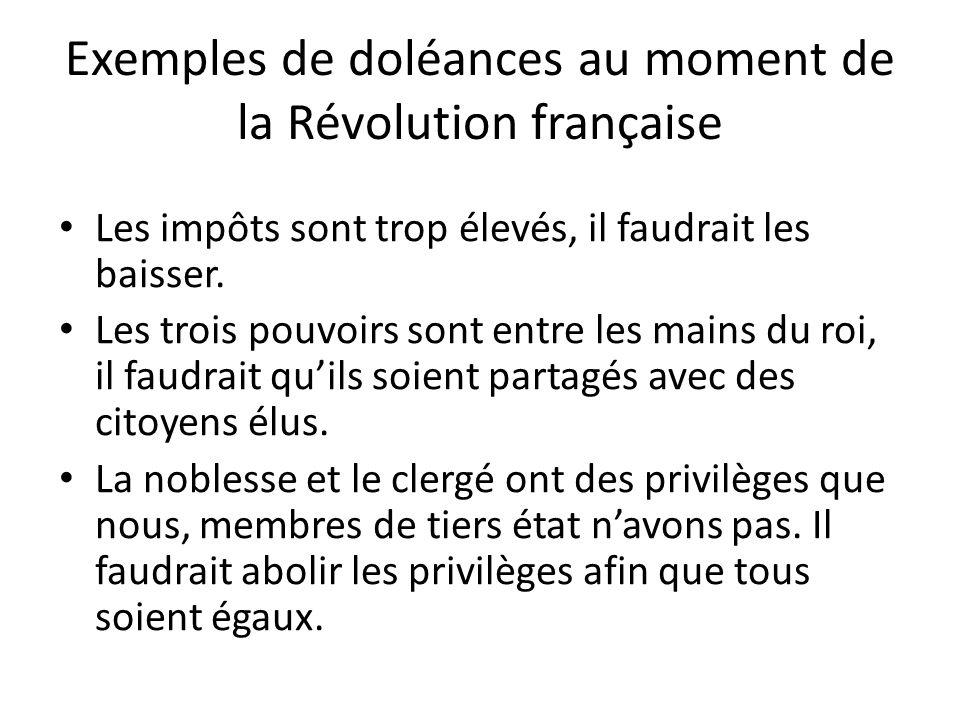 Exemples de doléances au moment de la Révolution française Les impôts sont trop élevés, il faudrait les baisser.