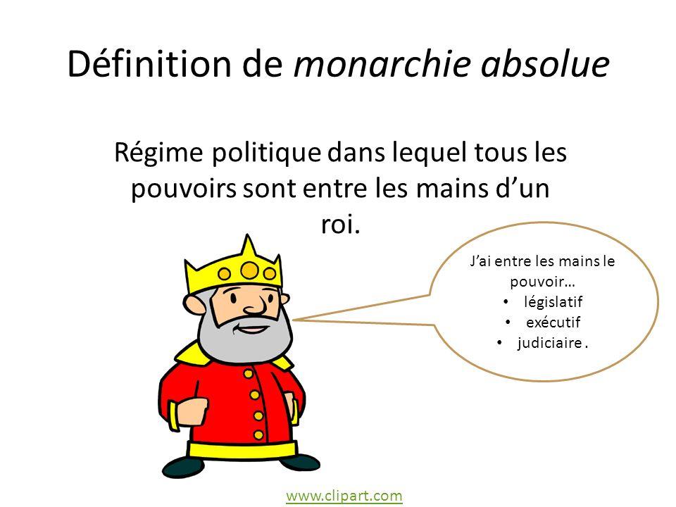 Définition de monarchie absolue Régime politique dans lequel tous les pouvoirs sont entre les mains dun roi.