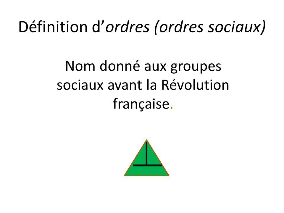 Définition dordres (ordres sociaux) Nom donné aux groupes sociaux avant la Révolution française.