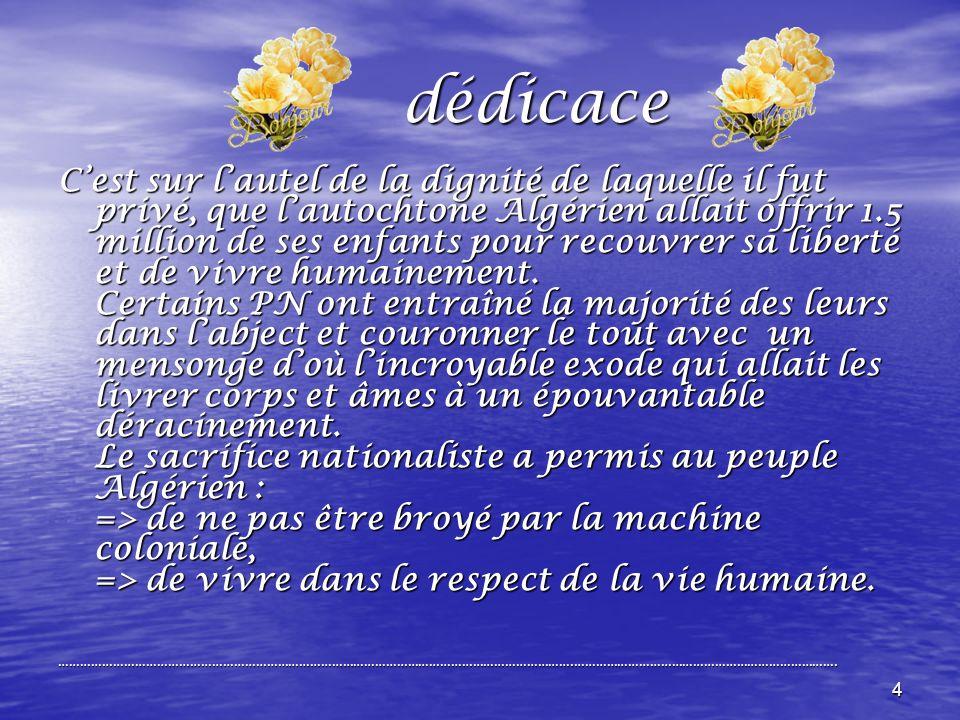 4 dédicace dédicace Cest sur lautel de la dignité de laquelle il fut privé, que lautochtone Algérien allait offrir 1.5 million de ses enfants pour recouvrer sa liberté et de vivre humainement.