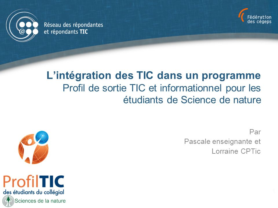 Lintégration des TIC dans un programme Profil de sortie TIC et informationnel pour les étudiants de Science de nature Par Pascale enseignante et Lorraine CPTic 1