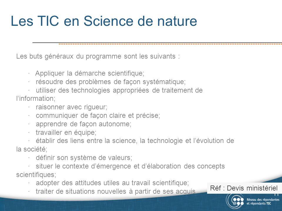 Les TIC en Science de nature 11 Les buts généraux du programme sont les suivants : · Appliquer la démarche scientifique; · résoudre des problèmes de façon systématique; · utiliser des technologies appropriées de traitement de linformation; · raisonner avec rigueur; · communiquer de façon claire et précise; · apprendre de façon autonome; · travailler en équipe; · établir des liens entre la science, la technologie et lévolution de la société; · définir son système de valeurs; · situer le contexte démergence et délaboration des concepts scientifiques; · adopter des attitudes utiles au travail scientifique; · traiter de situations nouvelles à partir de ses acquis.