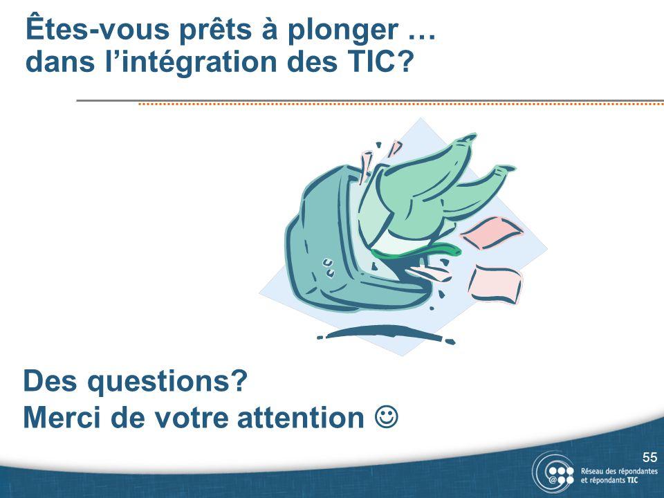 Êtes-vous prêts à plonger … dans lintégration des TIC? Des questions? Merci de votre attention 55